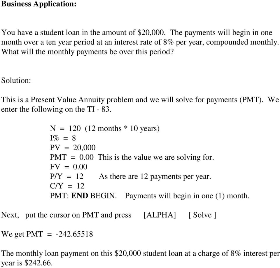N = 120 (12 months * 10 years) I% = 8 PV = 20,000 PMT = 0.00 This is the value we are solving for. FV = 0.00 P/Y = 12 As there are 12 payments per year. C/Y = 12 PMT: END BEGIN.