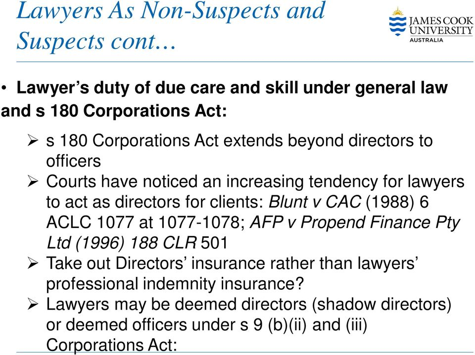 clients: Blunt v CAC (1988) 6 ACLC 1077 at 1077-1078; AFP v Propend Finance Pty Ltd (1996) 188 CLR 501 Take out Directors insurance rather