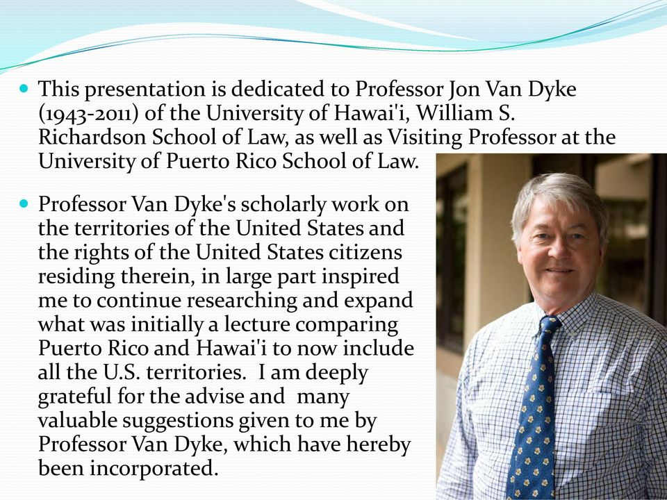 Professor Van Dyke's scholarly work on the territories of the United States and the rights of the United States citizens residing therein, in large part inspired me