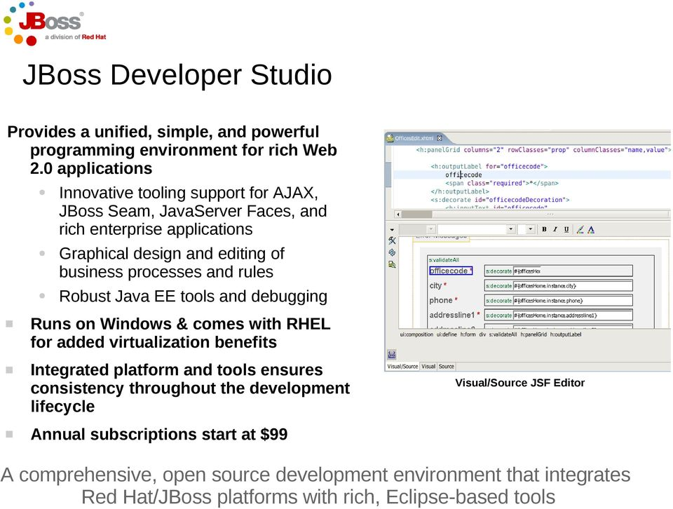 processes and rules Robust Java EE tools and debugging Runs on Windows & comes with RHEL for added virtualization benefits Integrated platform and tools ensures