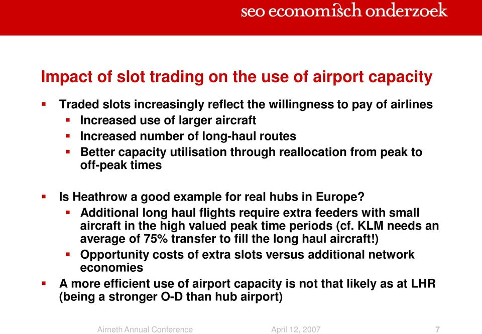 Additional long haul flights require extra feeders with small aircraft in the high valued peak time periods (cf. KLM needs an average of 75% transfer to fill the long haul aircraft!