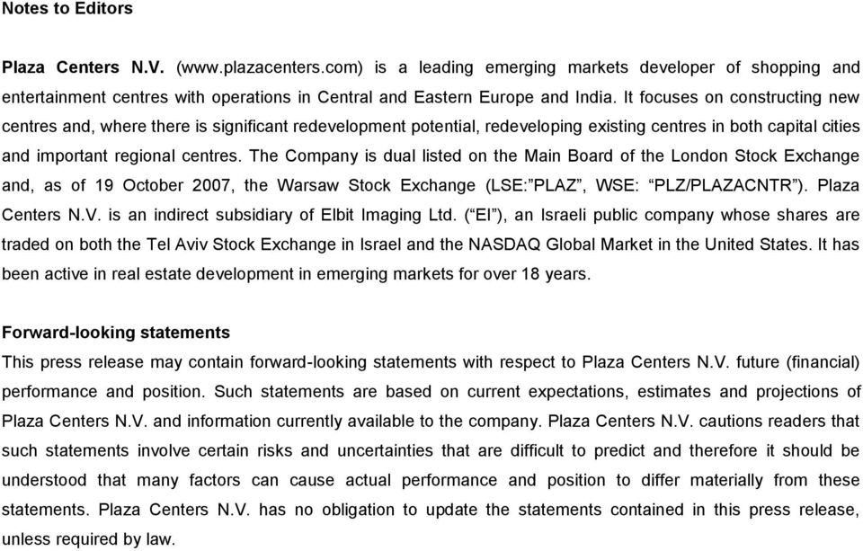 The Company is dual listed on the Main Board of the London Stock Exchange and, as of 19 October 2007, the Warsaw Stock Exchange (LSE: PLAZ, WSE: PLZ/PLAZACNTR ). Plaza Centers N.V.