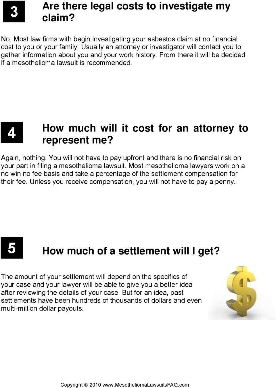 4 How much will it cost for an attorney to represent me? Again, nothing. You will not have to pay upfront and there is no financial risk on your part in filing a mesothelioma lawsuit.