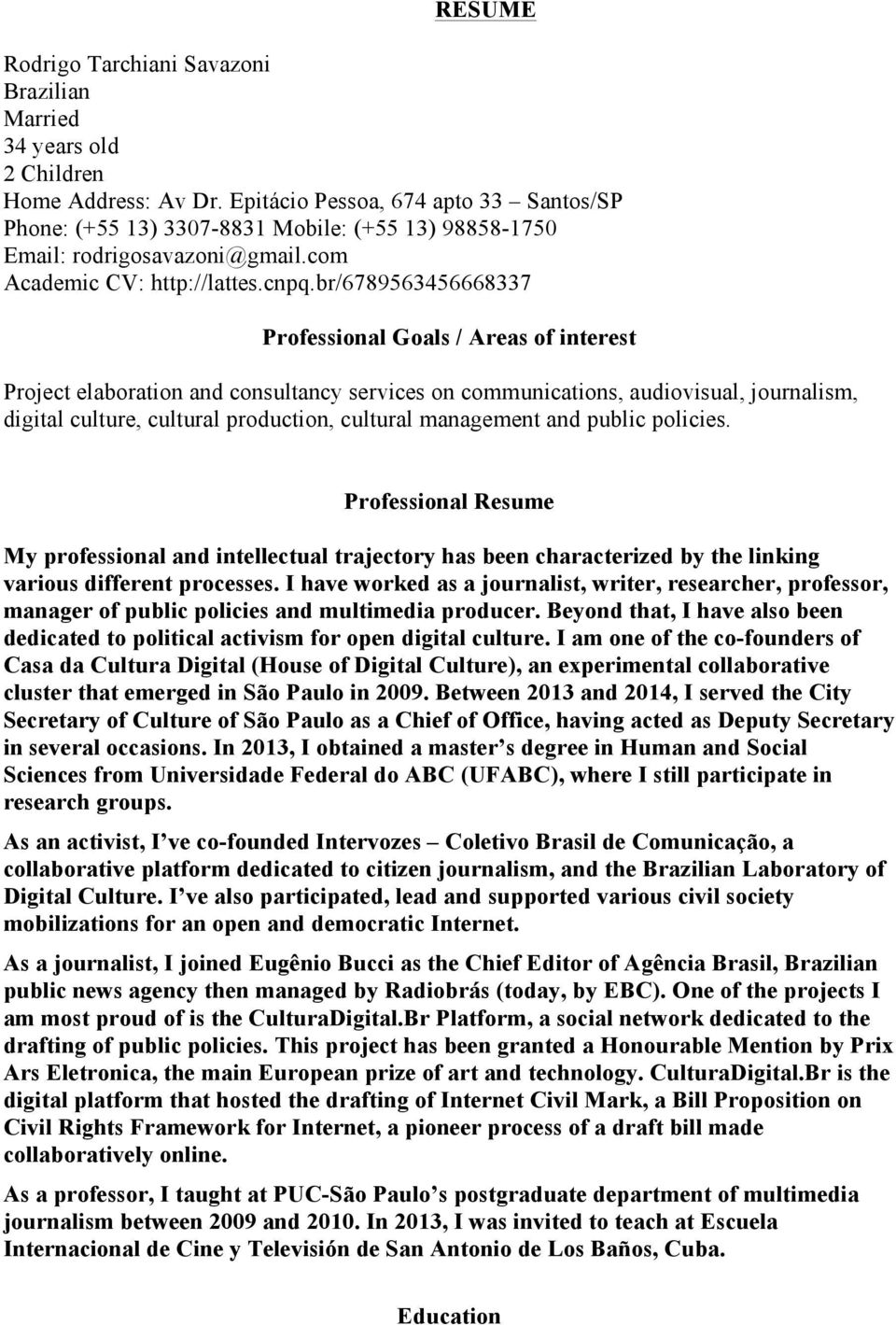 br/6789563456668337 Professional Goals / Areas of interest Project elaboration and consultancy services on communications, audiovisual, journalism, digital culture, cultural production, cultural