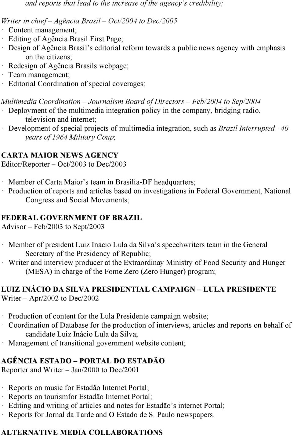 Coordination Journalism Board of Directors Feb/2004 to Sep/2004 Deployment of the multimedia integration policy in the company, bridging radio, television and internet; Development of special