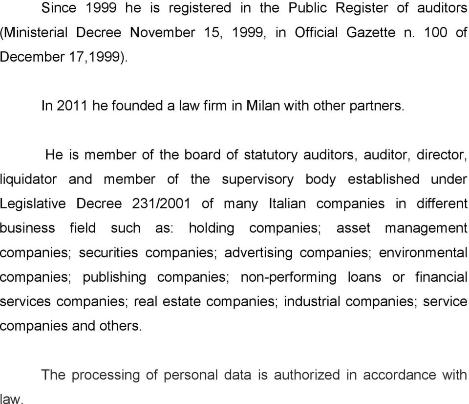 He is member of the board of statutory auditors, auditor, director, liquidator and member of the supervisory body established under Legislative Decree 231/2001 of many Italian companies in
