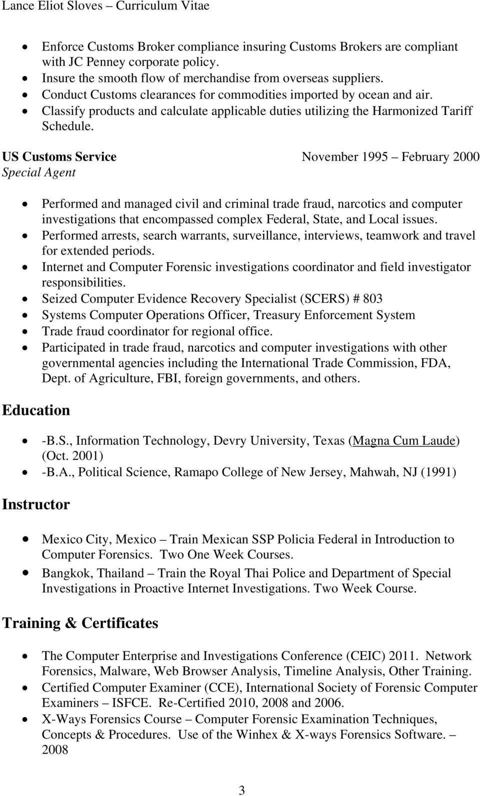US Customs Service November 1995 February 2000 Special Agent Performed and managed civil and criminal trade fraud, narcotics and computer investigations that encompassed complex Federal, State, and