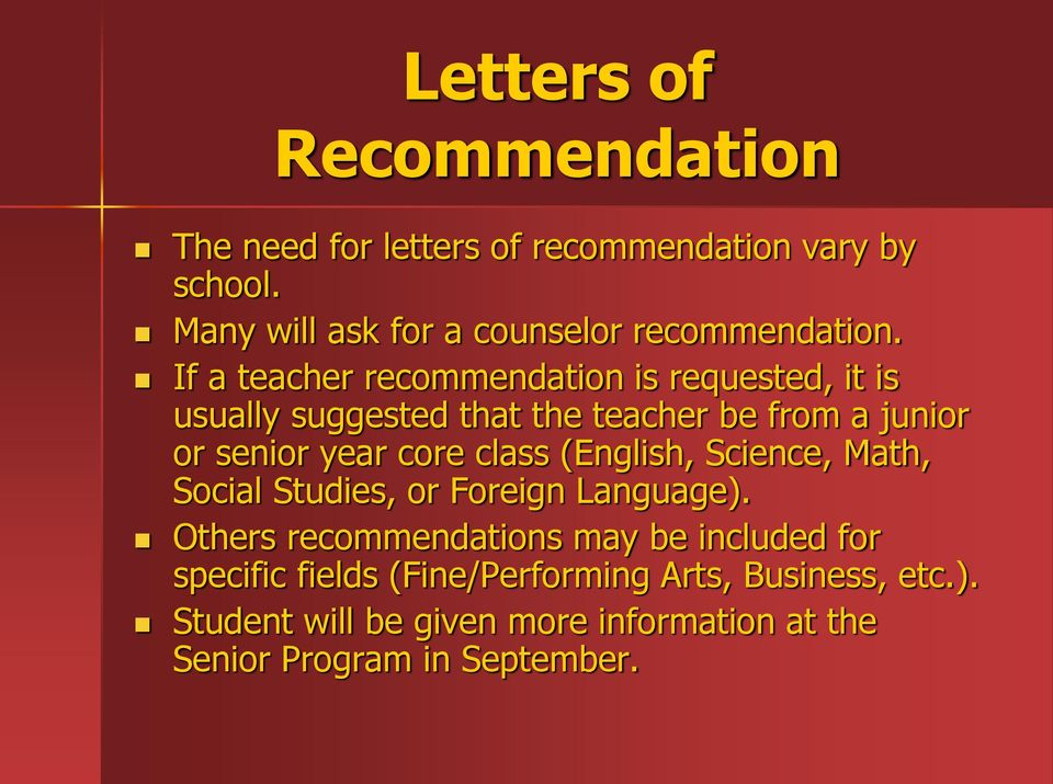 If a teacher recommendation is requested, it is usually suggested that the teacher be from a junior or senior year core