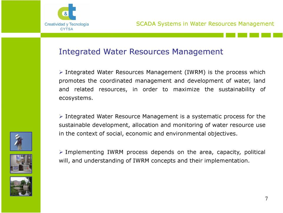 Integrated Water Resource Management is a systematic process for the sustainable development, allocation and monitoring of water resource use in