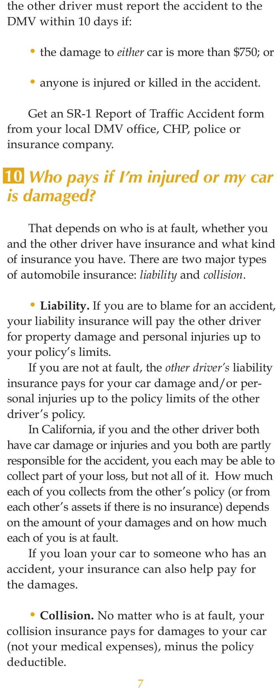 That depends on who is at fault, whether you and the other driver have insurance and what kind of insurance you have. There are two major types of automobile insurance: liability and collision.