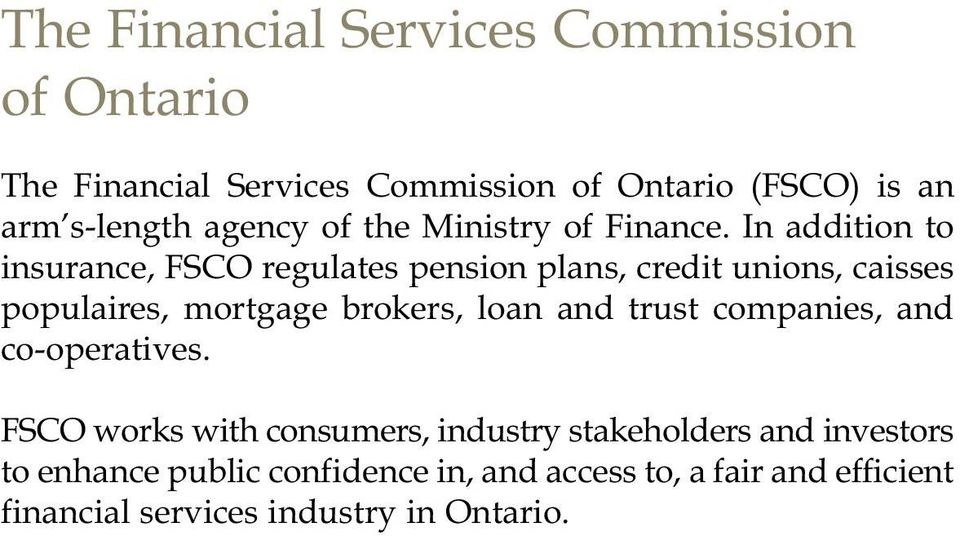 In addition to insurance, FSCO regulates pension plans, credit unions, caisses populaires, mortgage brokers, loan and