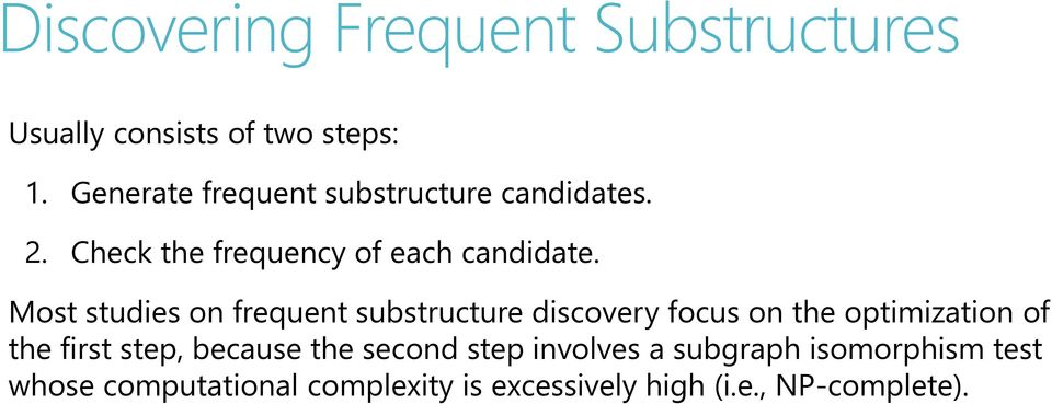 Most studies on frequent substructure discovery focus on the optimization of the first step,
