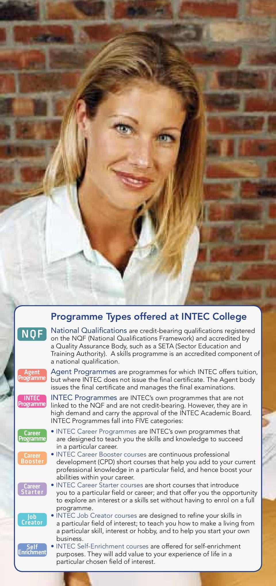 A skills programme is an accredited component of a national qualification. Agent Programmes are programmes for which INTEC offers tuition, but where INTEC does not issue the final certificate.