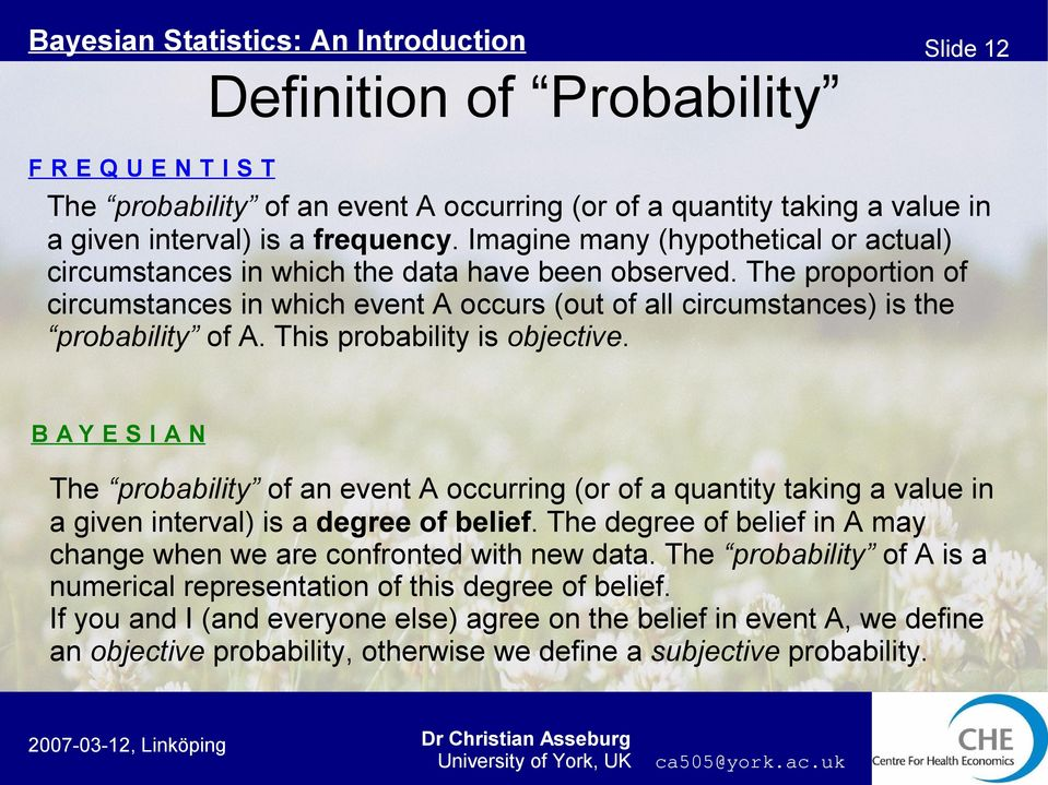 This probability is objective. B AY E S I A N The probability of an event A occurring (or of a quantity taking a value in a given interval) is a degree of belief.