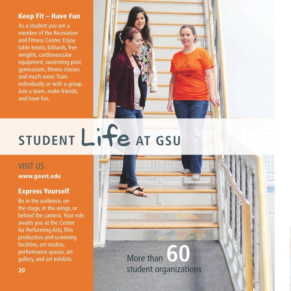Train individually or with a group. Join a team, make friends, and have fun. STUDENT Life AT GSU VISIT US www.govst.