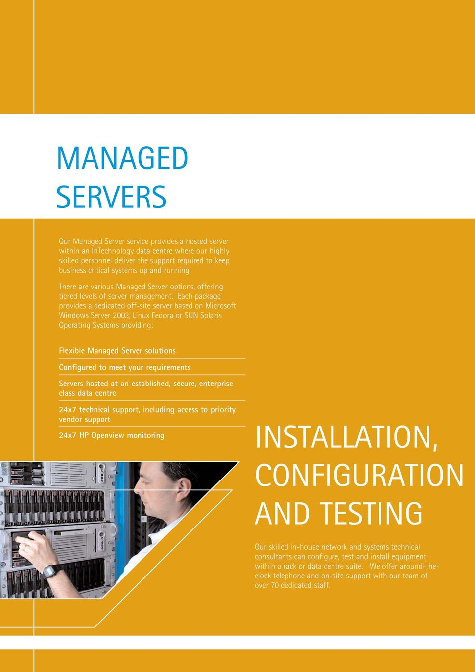 Each package provides a dedicated off-site server based on Microsoft Windows Server 2003, Linux Fedora or SUN Solaris Operating Systems providing: Flexible Managed Server solutions Configured to meet