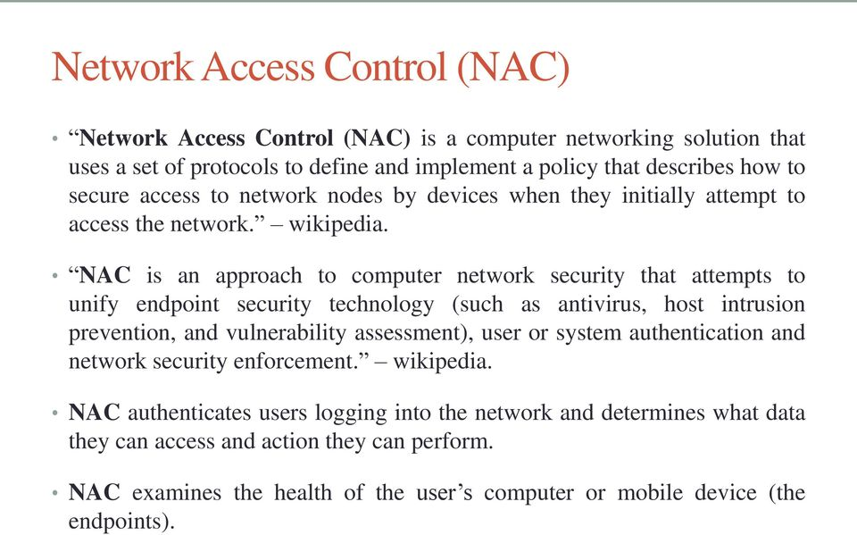 NAC is an approach to computer network security that attempts to unify endpoint security technology (such as antivirus, host intrusion prevention, and vulnerability assessment), user