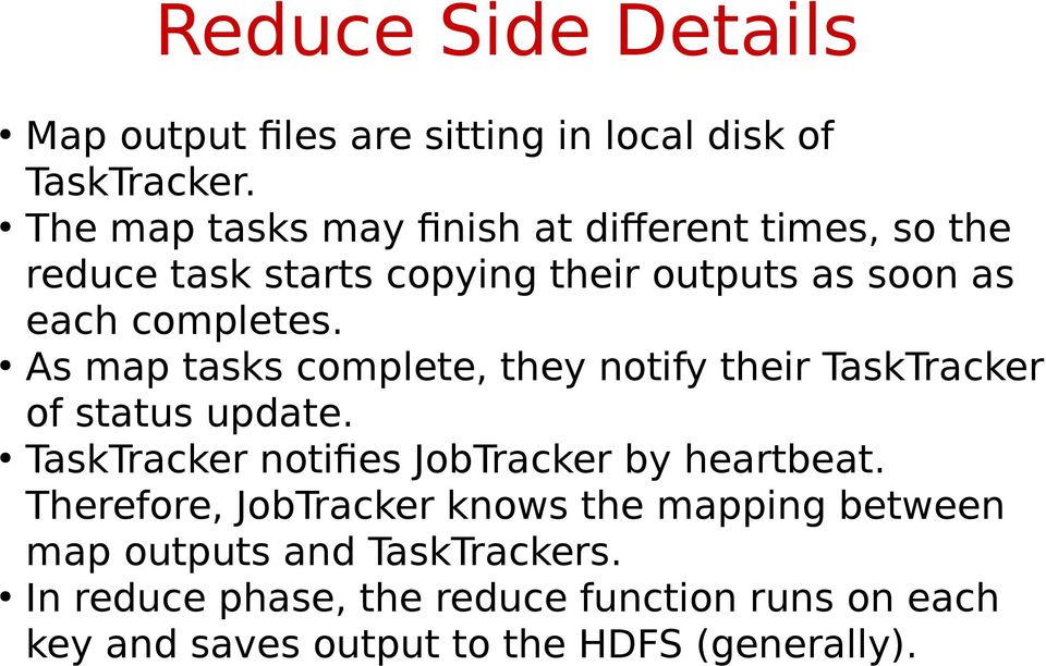 As map tasks complete, they notify their TaskTracker of status update. TaskTracker notifies JobTracker by heartbeat.
