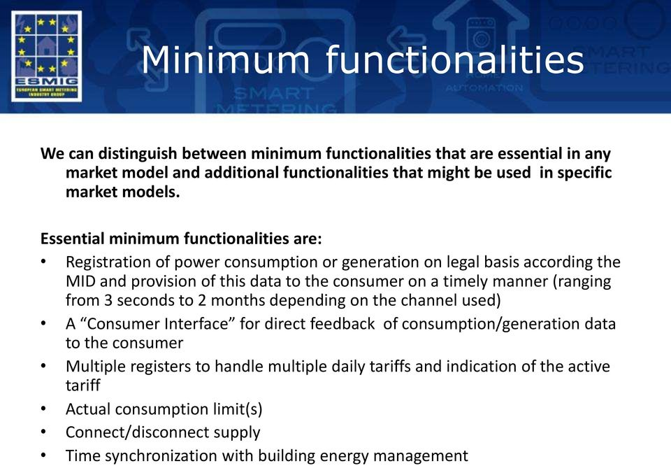 Essential minimum functionalities are: Registration of power consumption or generation on legal basis according the MID and provision of this data to the consumer on a timely