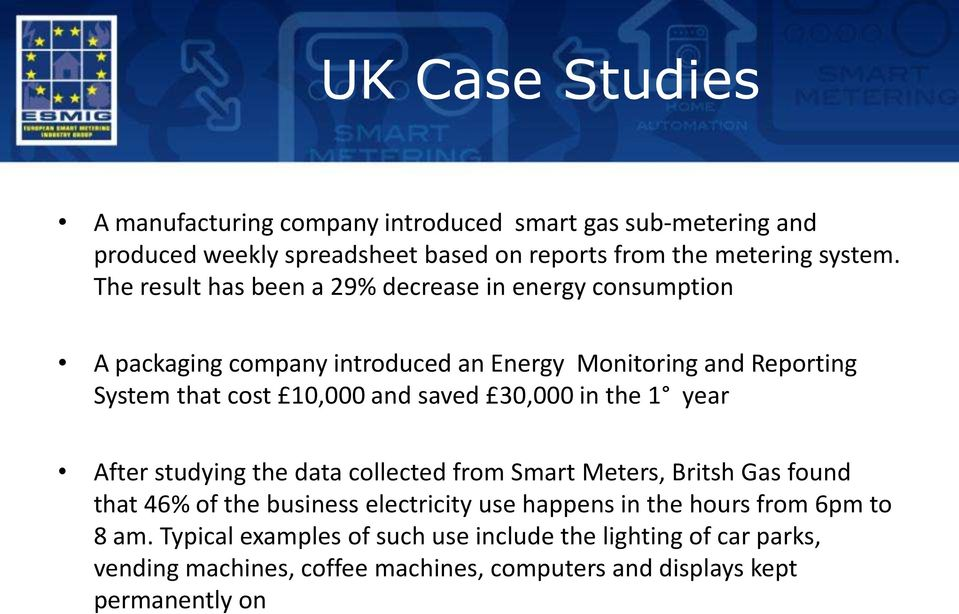 saved 30,000 in the 1 year After studying the data collected from Smart Meters, Britsh Gas found that 46% of the business electricity use happens in the