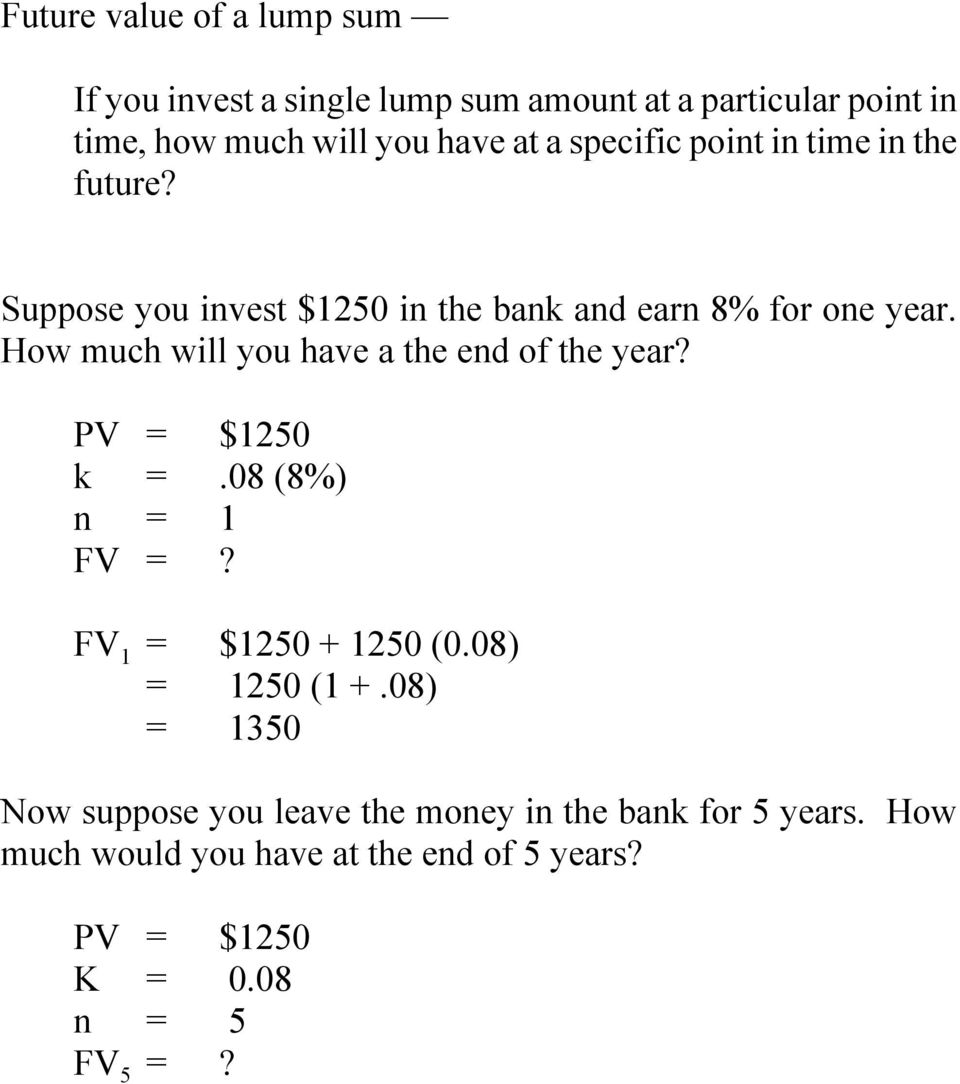 How much will you have a the end of the year? PV = $1250 k =.08 (8%) n = 1 FV =? FV 1 = $1250 + 1250 (0.08) = 1250 (1 +.