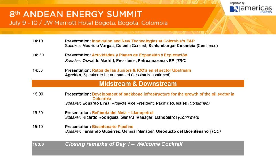 Midstream & Downstream 15:00 Presentation: Development of backbone infrastructure for the growth of the oil sector in Colombia Speaker: Eduardo Lima, Projects Vice President, Pacific Rubiales 15:20