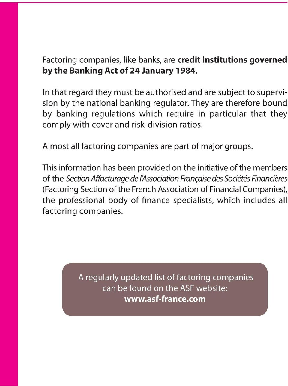 They are therefore bound by banking regulations which require in particular that they comply with cover and risk-division ratios. Almost all factoring companies are part of major groups.