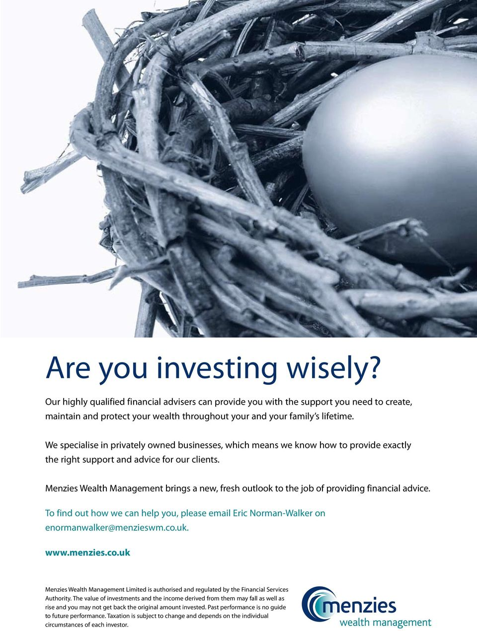 Menzies Wealth Management brings a new, fresh outlook to the job of providing financial advice. To find out how we can help you, please email Eric Norman-Walker on enormanwalker@menzieswm.co.uk. www.