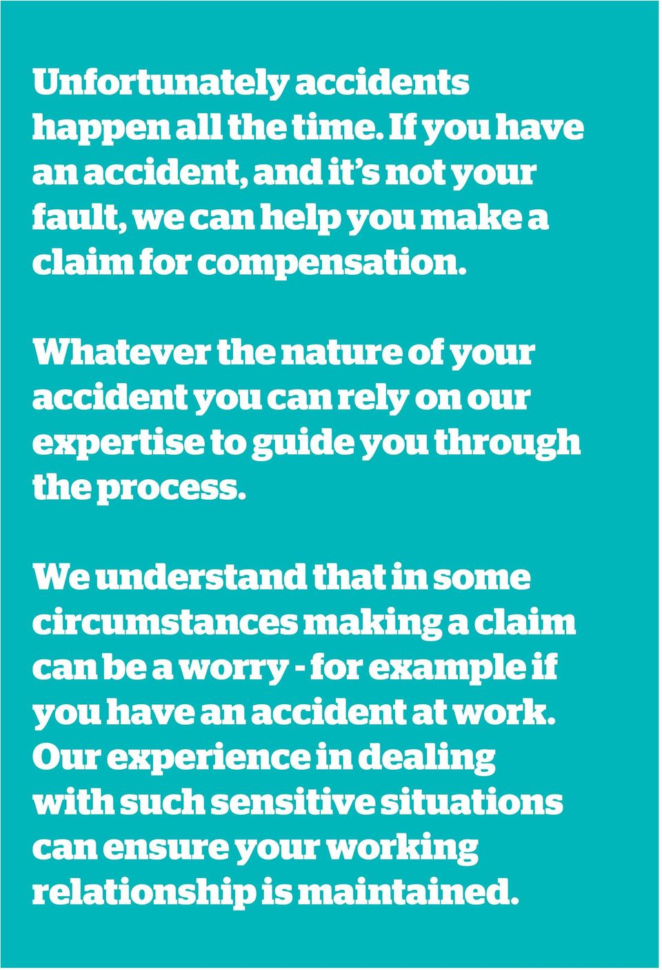 Whatever the nature of your accident you can rely on our expertise to guide you through the process.