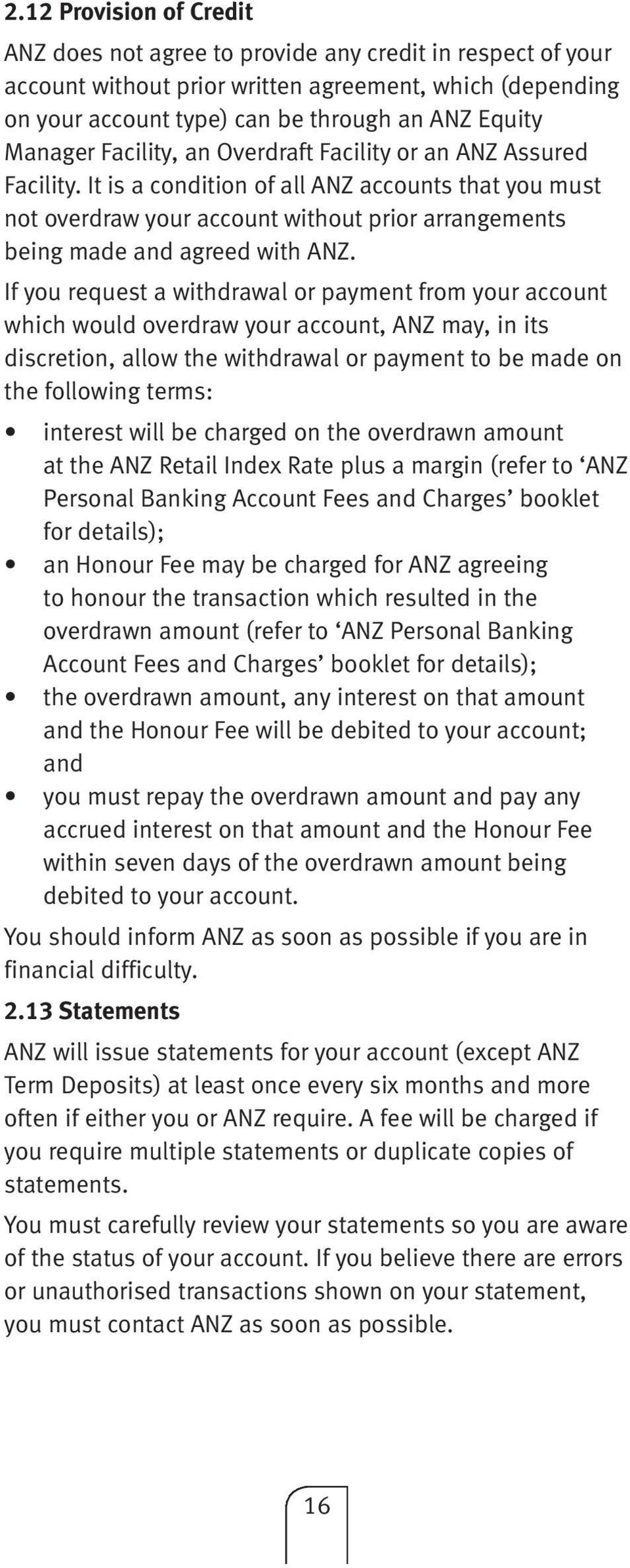 It is a condition of all ANZ accounts that you must not overdraw your account without prior arrangements being made and agreed with ANZ.