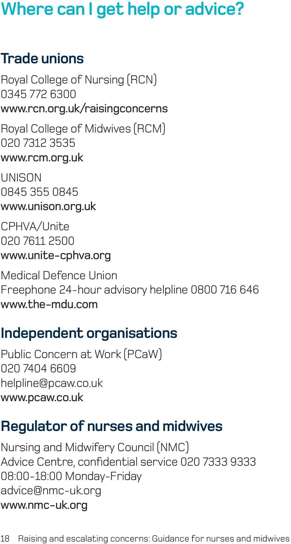 com Independent organisations Public Concern at Work (PCaW) 020 7404 6609 helpline@pcaw.co.uk www.pcaw.co.uk Regulator of nurses and midwives Nursing and Midwifery Council (NMC) Advice Centre, confidential service 020 7333 9333 08:00-18:00 Monday-Friday advice@nmc-uk.