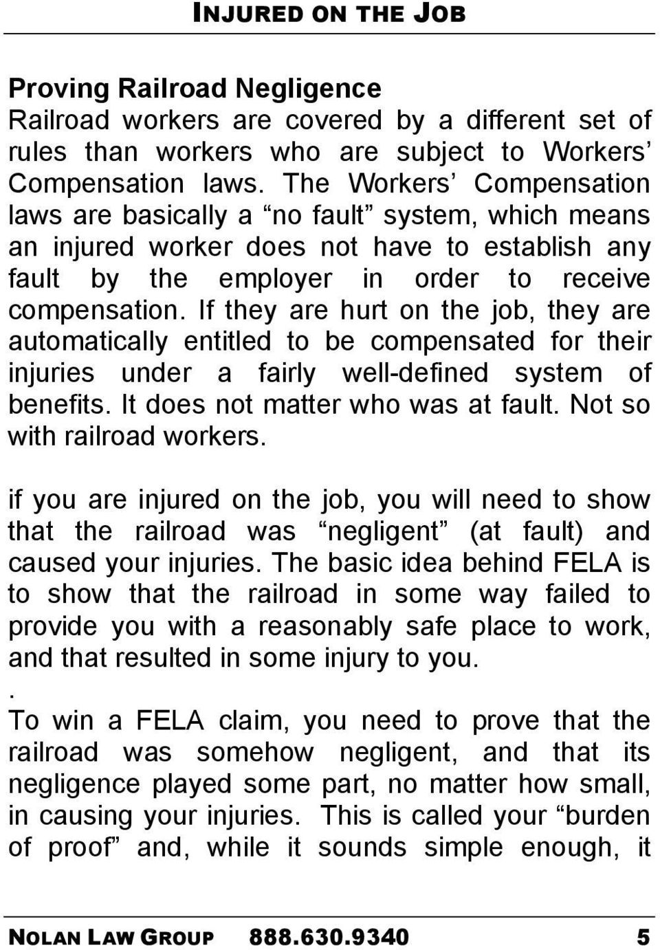 If they are hurt on the job, they are automatically entitled to be compensated for their injuries under a fairly well-defined system of benefits. It does not matter who was at fault.