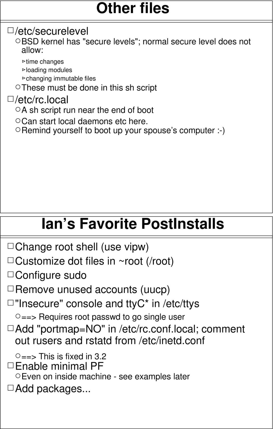 Remind yourself to boot up your spouse s computer :-) Ian s Favorite PostInstalls Change root shell (use vipw) Customize dot files in ~root (/root) Configure sudo Remove unused accounts