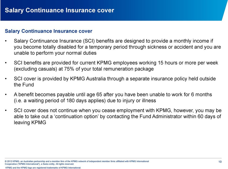 casuals) at 75% of your total remuneration package SCI cover is provided by KPMG Australia through a separate insurance policy held outside the Fund A benefit becomes payable until age 65 after you