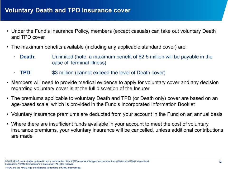 5 million will be payable in the case of Terminal Illness) TPD: $3 million (cannot exceed the level of Death cover) Members will need to provide medical evidence to apply for voluntary cover and any