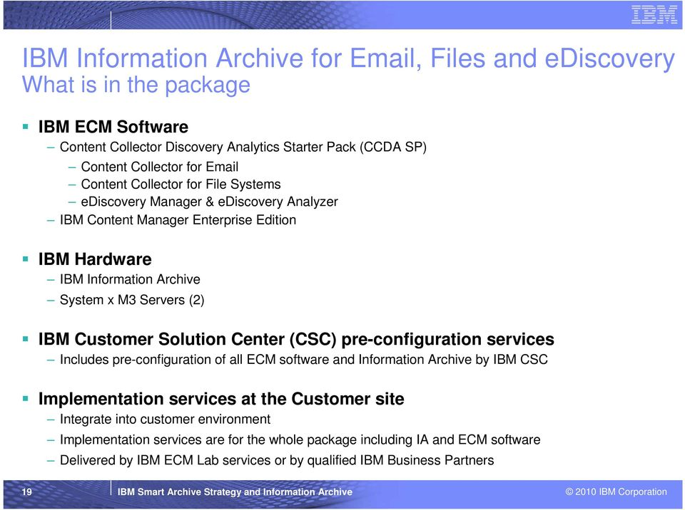(CSC) pre-configuration services Includes pre-configuration of all ECM software and Information Archive by IBM CSC Implementation services at the Customer site Integrate into customer environment