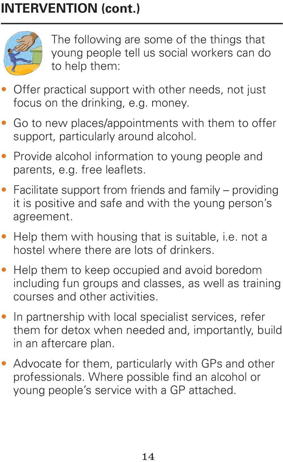 Facilitate support from friends and family providing it is positive and safe and with the young person s agreement. Help them with housing that is suitable, i.e. not a hostel where there are lots of drinkers.