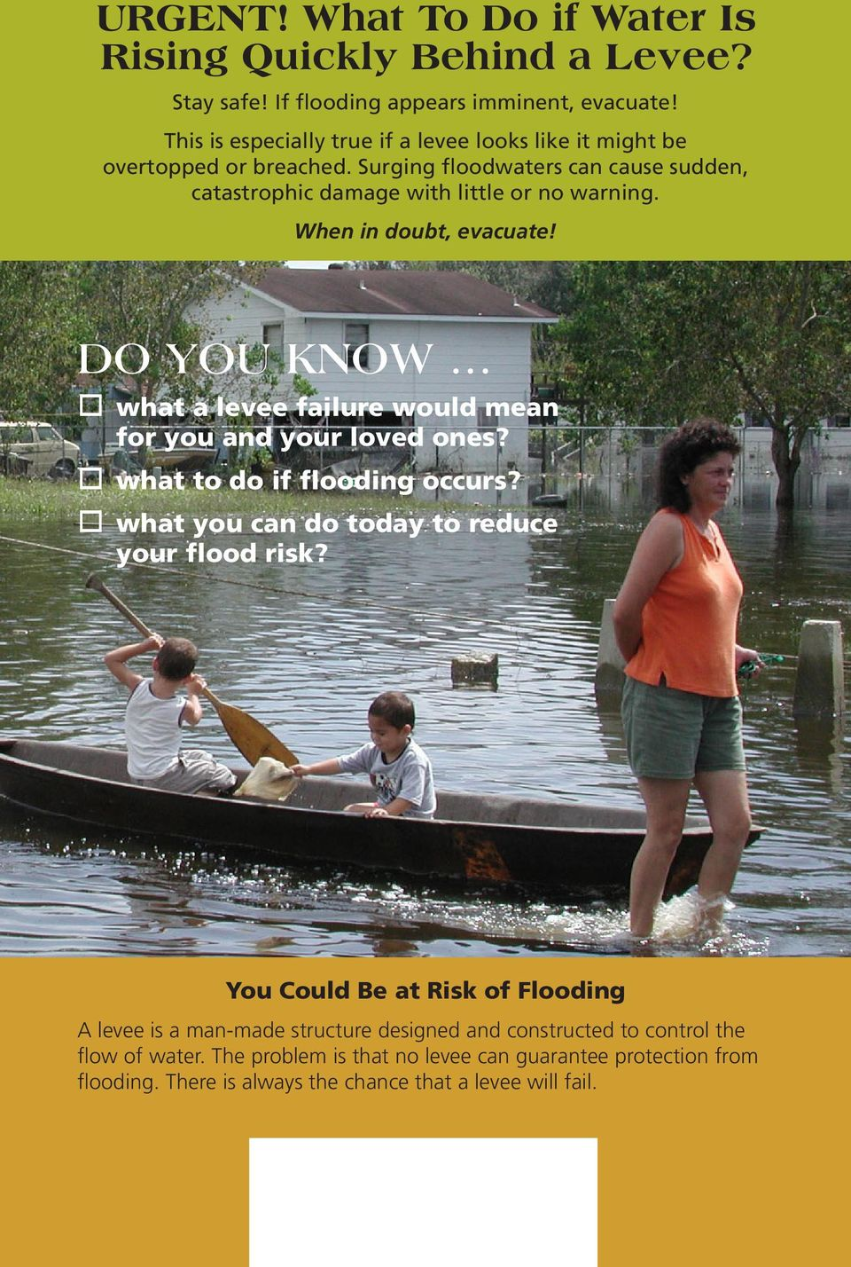 When in doubt, evacuate! DO YOU KNOW... o what a levee failure would mean for you and your loved ones? o what to do if flooding occurs?