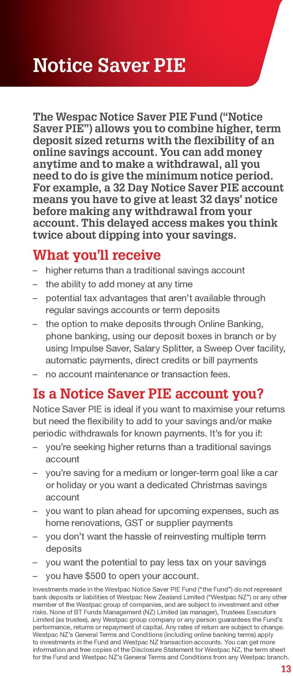 For example, a 32 Day Notice Saver PIE account means you have to give at least 32 days notice before making any withdrawal from your account.