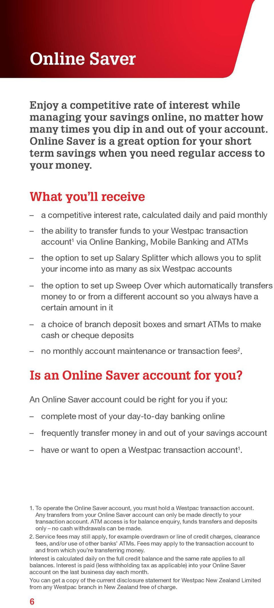 What you ll receive a competitive interest rate, calculated daily and paid monthly the ability to transfer funds to your Westpac transaction account 1 via Online Banking, Mobile Banking and ATMs the