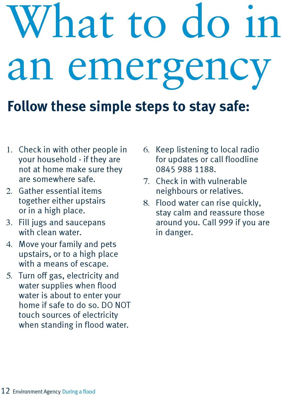 Turn off gas, electricity and water supplies when flood water is about to enter your home if safe to do so. DO NOT touch sources of electricity when standing in flood water. 6.