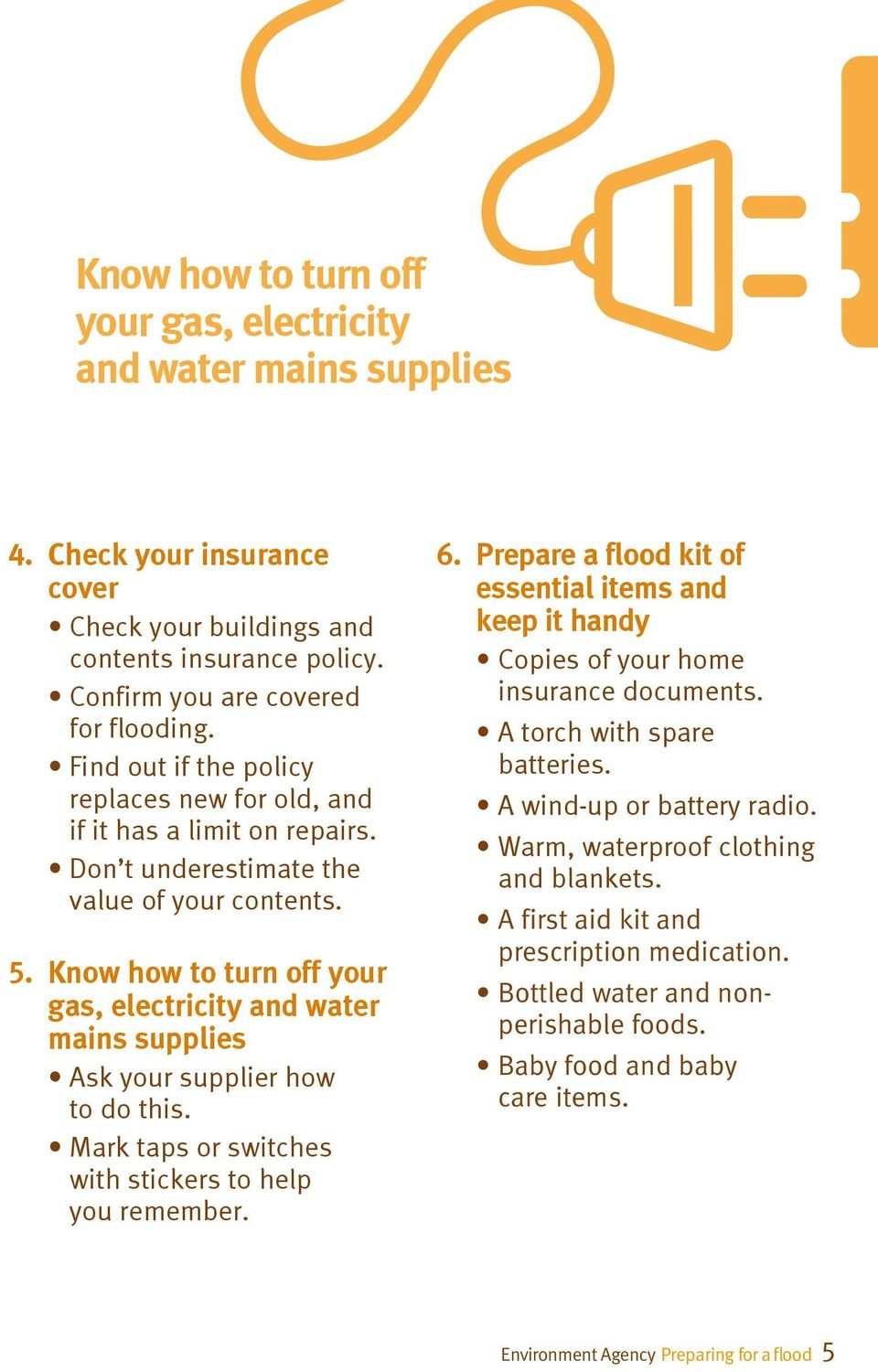 Know how to turn off your gas, electricity and water mains supplies Ask your supplier how to do this. Mark taps or switches with stickers to help you remember. 6.