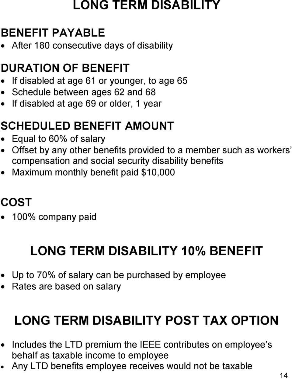 disability benefits Maximum monthly benefit paid $10,000 COST 100% company paid LONG TERM DISABILITY 10% BENEFIT Up to 70% of salary can be purchased by employee Rates are based on
