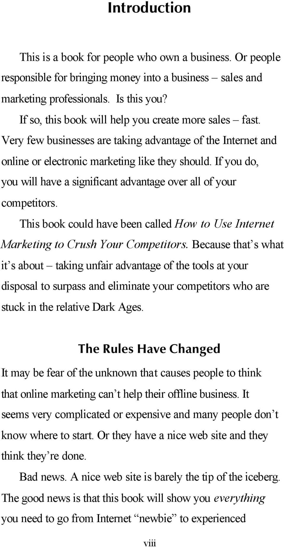 If you do, you will have a significant advantage over all of your competitors. This book could have been called How to Use Internet Marketing to Crush Your Competitors.