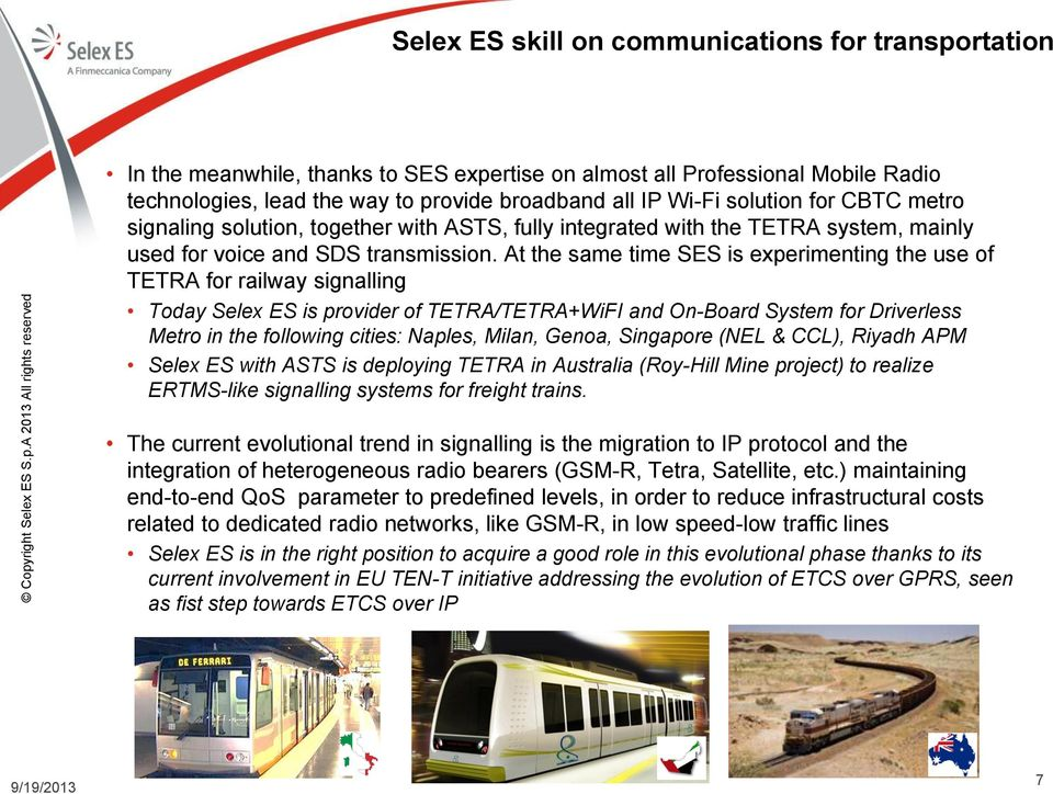At the same time SES is experimenting the use of TETRA for railway signalling Today Selex ES is provider of TETRA/TETRA+WiFI and On-Board System for Driverless Metro in the following cities: Naples,