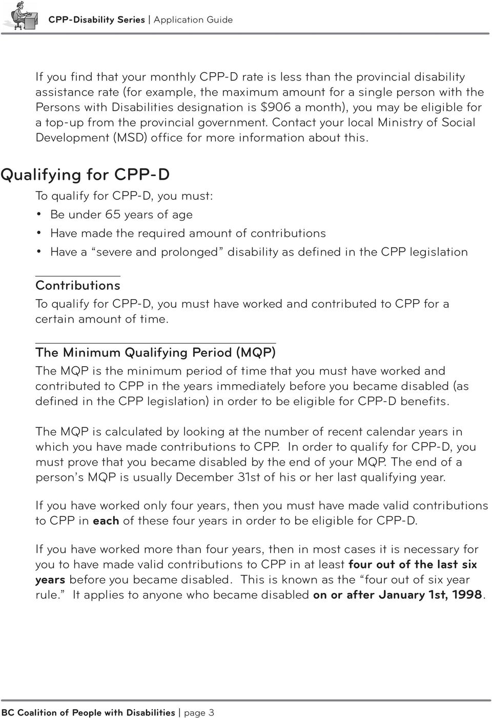 Qualifying for CPP-D To qualify for CPP-D, you must: Be under 65 years of age Have made the required amount of contributions Have a severe and prolonged disability as defined in the CPP legislation