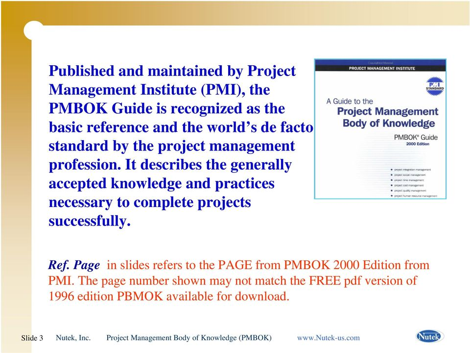 It describes the generally accepted knowledge and practices necessary to complete projects successfully. Ref.