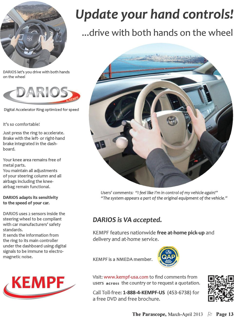 You maintain all adjustments of your steering column and all airbags including the knee- airbag remain functional. DARIOS adapts its sensitivity to the speed of your car.