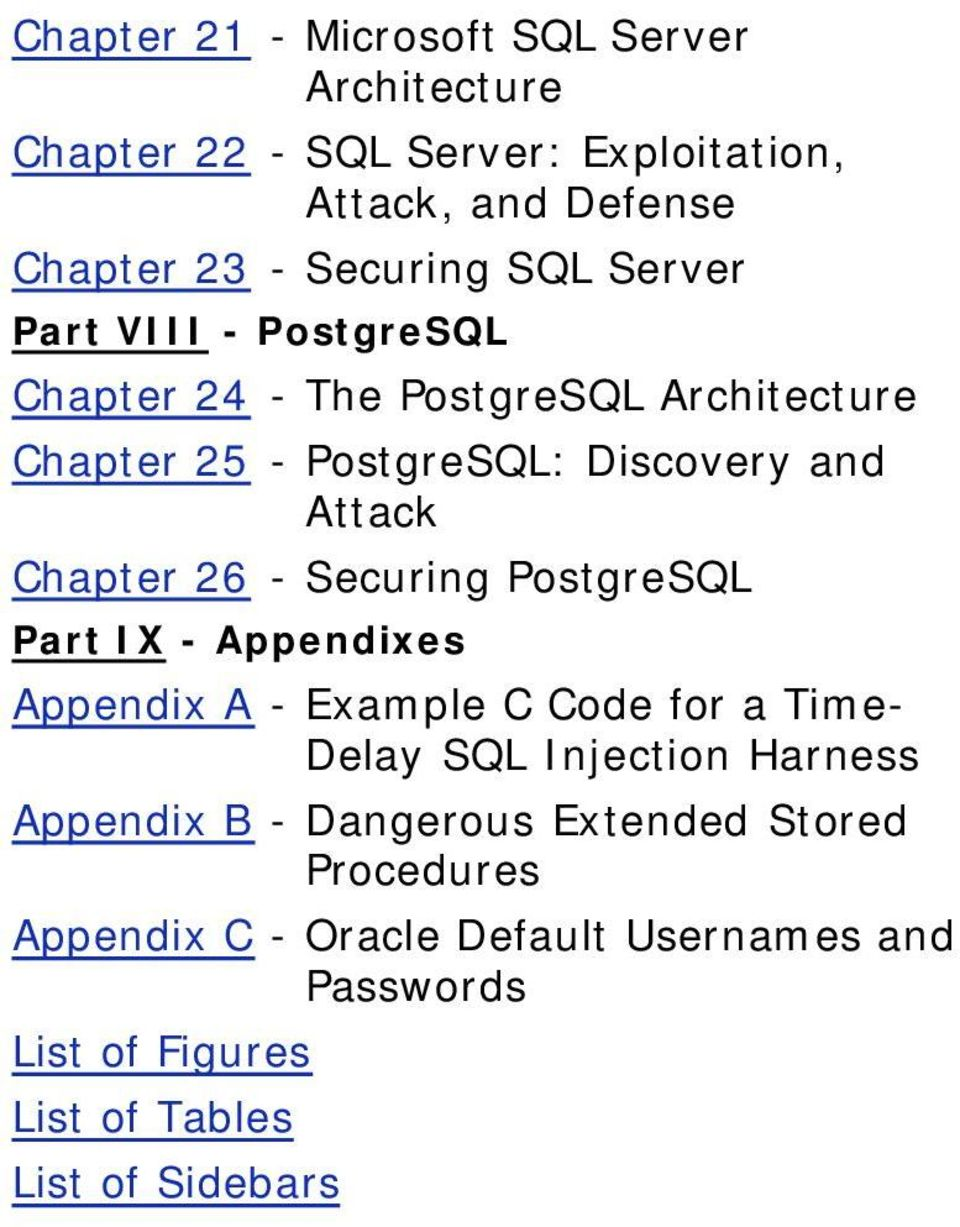 26 - Securing PostgreSQL Part IX - Appendixes Appendix A - Example C Code for a TimeDelay SQL Injection Harness Appendix B -