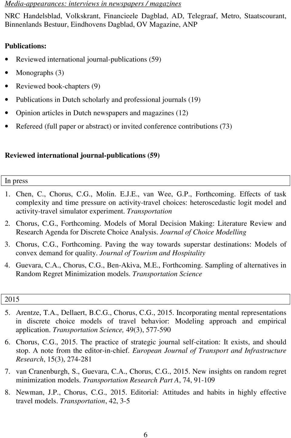 newspapers and magazines (12) Refereed (full paper or abstract) or invited conference contributions (73) Reviewed international journal-publications (59) In press 1. Chen, C., Chorus, C.G., Molin. E.